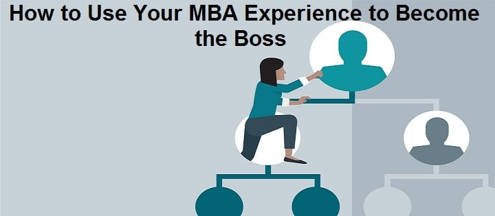 How to Use Your MBA Experience to Become the Boss