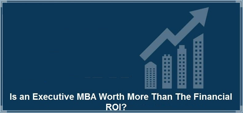 Is an Executive MBA Worth More Than The Financial ROI?